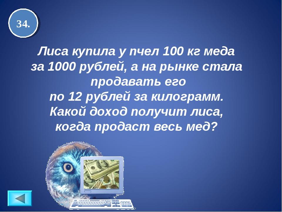 34. Лиса купила у пчел 100 кг меда за 1000 рублей, а на рынке стала продавать...