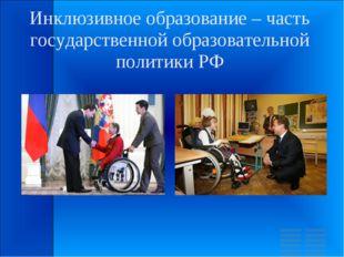 Инклюзивное образование – часть государственной образовательной политики РФ