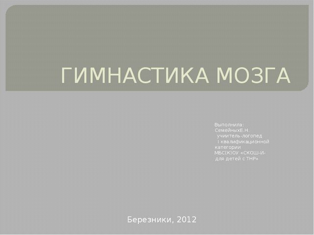 ГИМНАСТИКА МОЗГА Выполнила: СемейныхЕ.Н. учиитель-логопед I квалификационной...