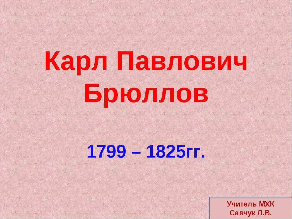 Карл Павлович Брюллов 1799 – 1825гг. Учитель МХК Савчук Л.В.