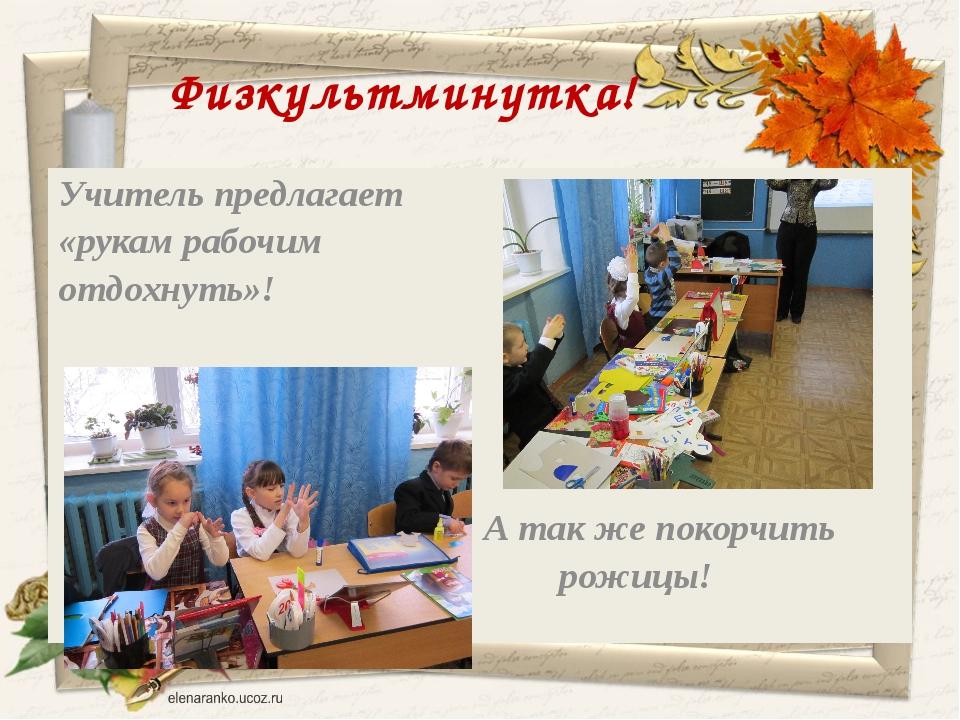 Физкультминутка! Учитель предлагает «рукам рабочим отдохнуть»! А так же покор...