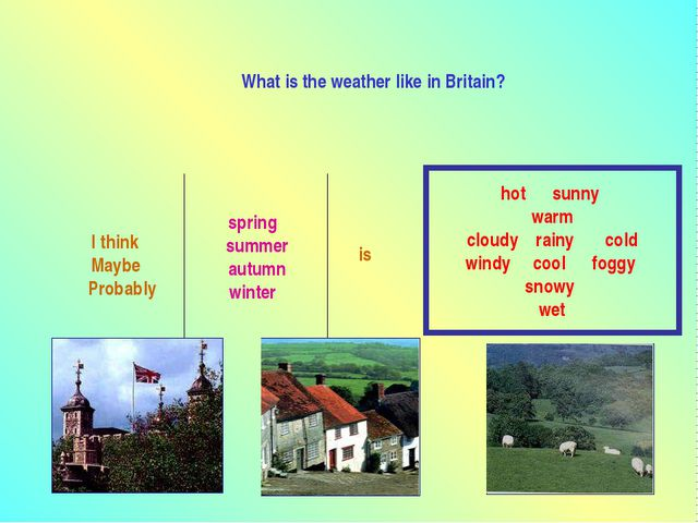 What is the weather like in Britain? I think Maybe Probably spring summer aut...