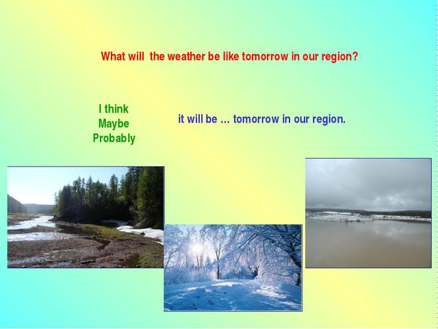 What will the weather be like tomorrow in our region? I think Maybe Probably...
