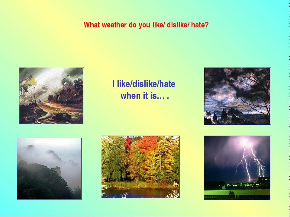 What weather do you like/ dislike/ hate? I like/dislike/hate when it is… .