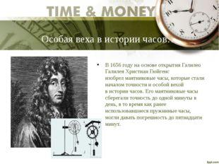 Особая веха в истории часов… В 1656 году на основе открытия Галилео Галилея Х