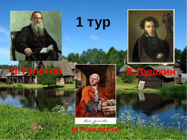 1 тур Л.Толстой М.Ломоносов А.Пушкин