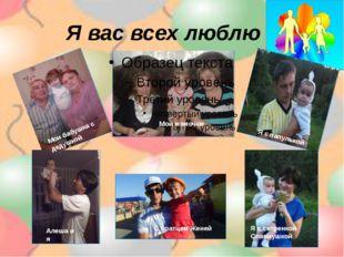 Я вас всех люблю Мои бабушка с дедушкой Мои мамочки Я с папулькой Алеша и я С