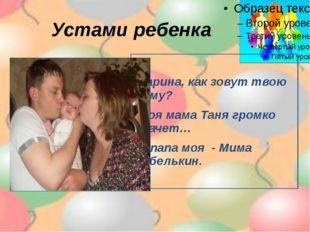 Устами ребенка -Дарина, как зовут твою маму? -Моя мама Таня громко плачет… -А