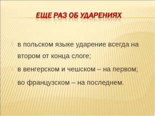 в польском языке ударение всегда на втором от конца слоге; в венгерском и чеш