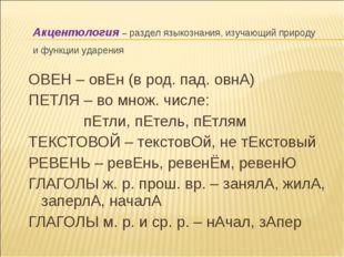 ОВЕН – овЕн (в род. пад. овнА) ПЕТЛЯ – во множ. числе: пЕтли, пЕтель, пЕтлям