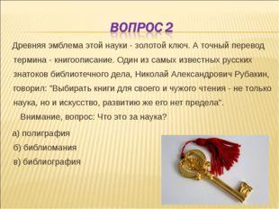 Древняя эмблема этой науки - золотой ключ. А точный перевод термина - книгоо