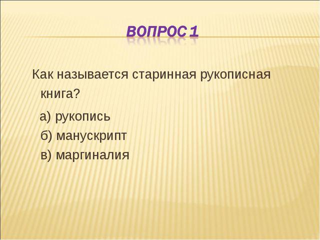 Как называется старинная рукописная книга? а) рукопись б) манускрипт в) марг...