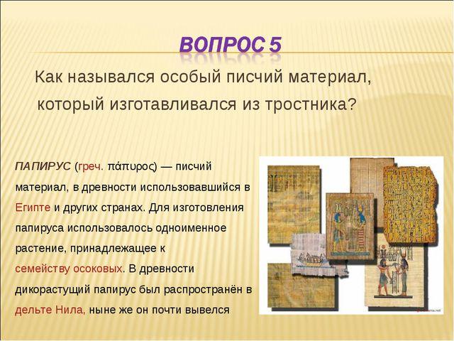 Как назывался особый писчий материал, который изготавливался из тростника? П...