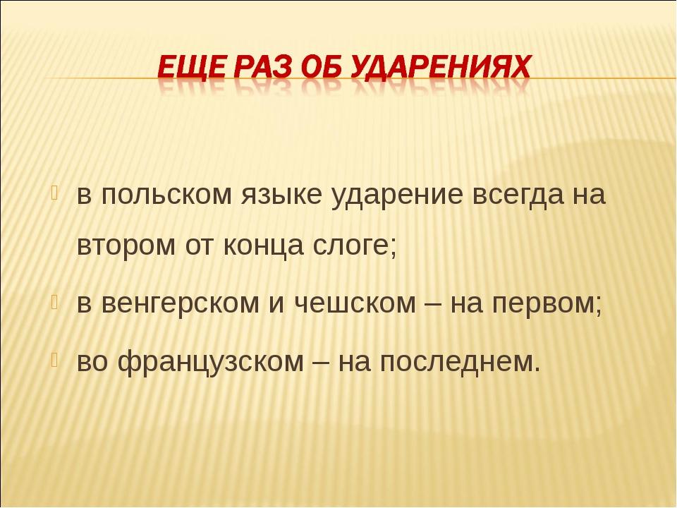 в польском языке ударение всегда на втором от конца слоге; в венгерском и чеш...