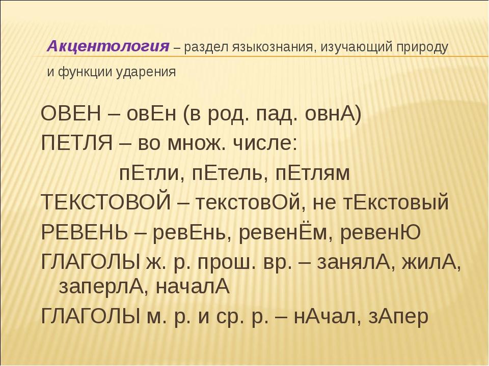 ОВЕН – овЕн (в род. пад. овнА) ПЕТЛЯ – во множ. числе: пЕтли, пЕтель, пЕтлям...