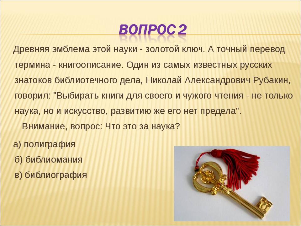 Древняя эмблема этой науки - золотой ключ. А точный перевод термина - книгоо...
