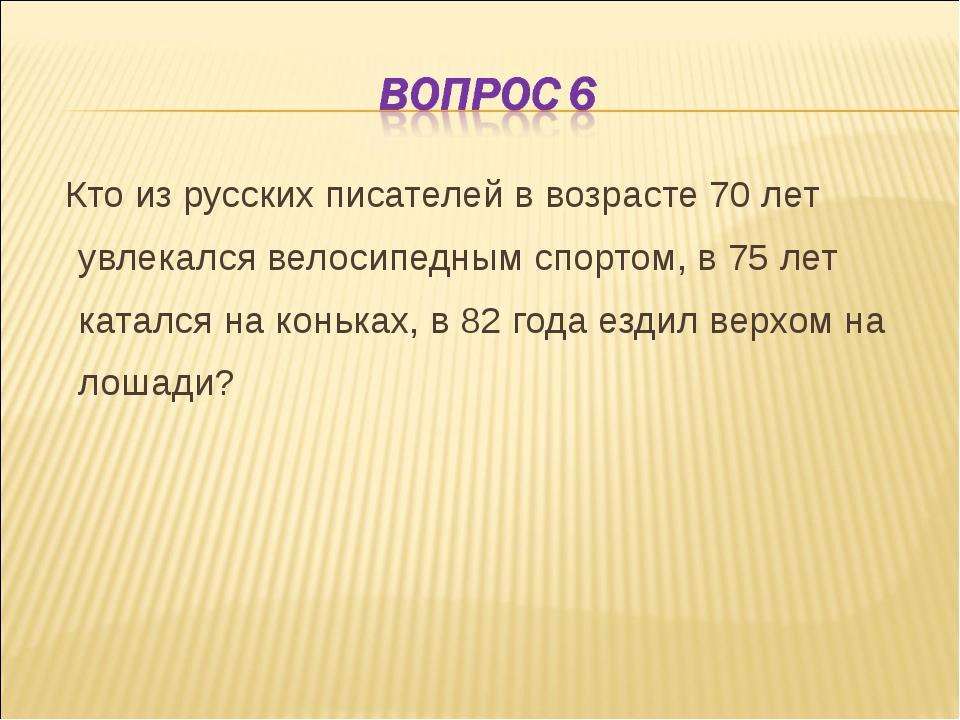 Кто из русских писателей в возрасте 70 лет увлекался велосипедным спортом, в...