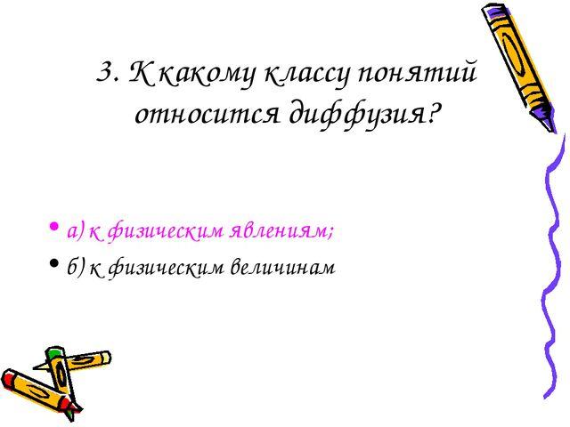 3. К какому классу понятий относится диффузия? а) к физическим явлениям; б) к...