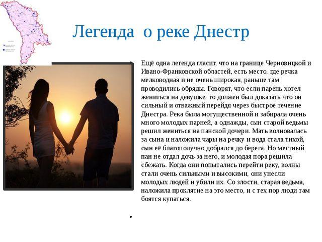 Легенда о реке Днестр Ещё одна легенда гласит, что на границе Черновицкой и И...