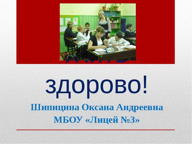Жить здорово! Шипицина Оксана Андреевна МБОУ «Лицей №3»