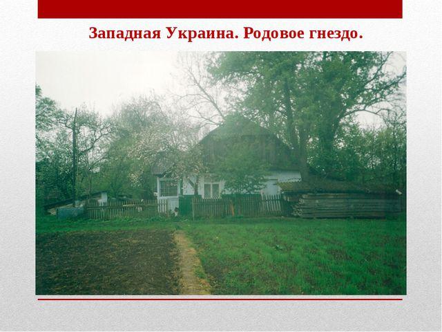 Западная Украина. Родовое гнездо.