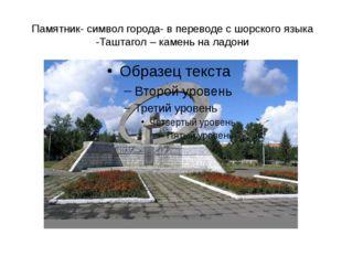 Памятник- символ города- в переводе с шорского языка -Таштагол – камень на ла