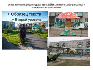 Очень компактный парк отдыха, здесь и Йети, и фонтан, и аттракционы, и сладка