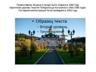 Православная община в городе была создана в 1990 году. Кирпичная церковь Геор