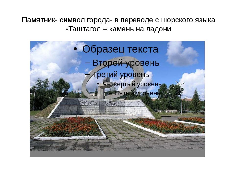 Памятник- символ города- в переводе с шорского языка -Таштагол – камень на ла...