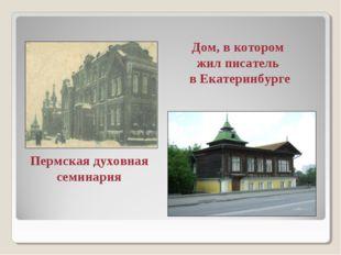 Пермская духовная семинария Дом, в котором жил писатель в Екатеринбурге