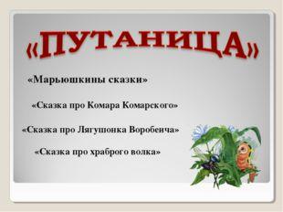«Марьюшкины сказки» «Сказка про Комара Комарского» «Сказка про Лягушонка Воро