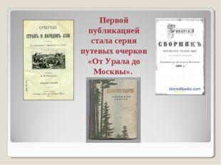 Первой публикацией стала серия путевых очерков «От Урала до Москвы».