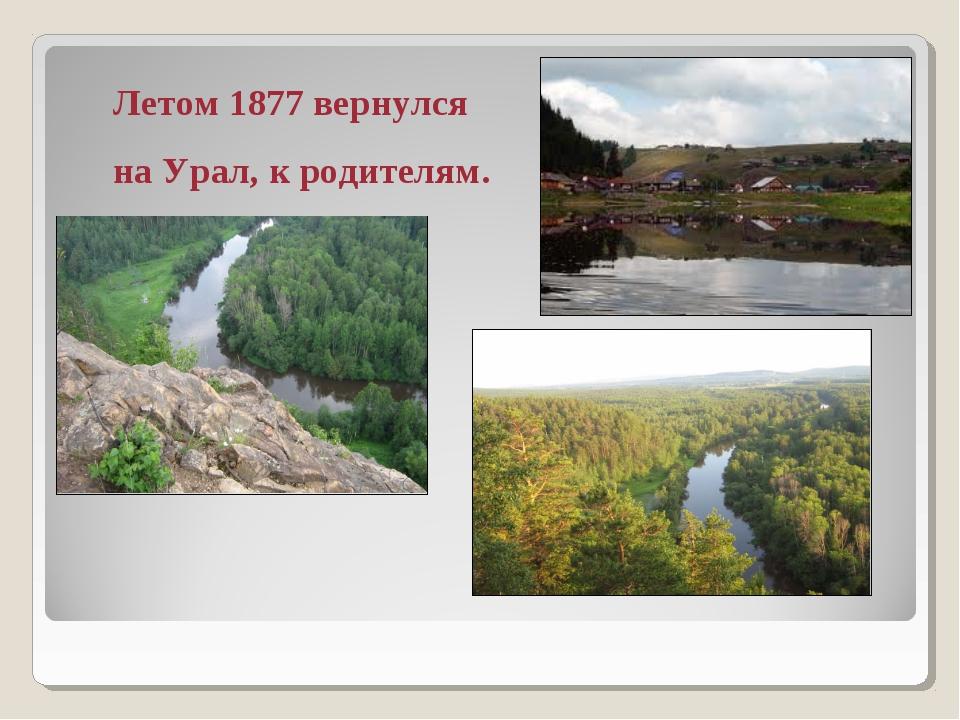 Летом 1877 вернулся на Урал, к родителям.