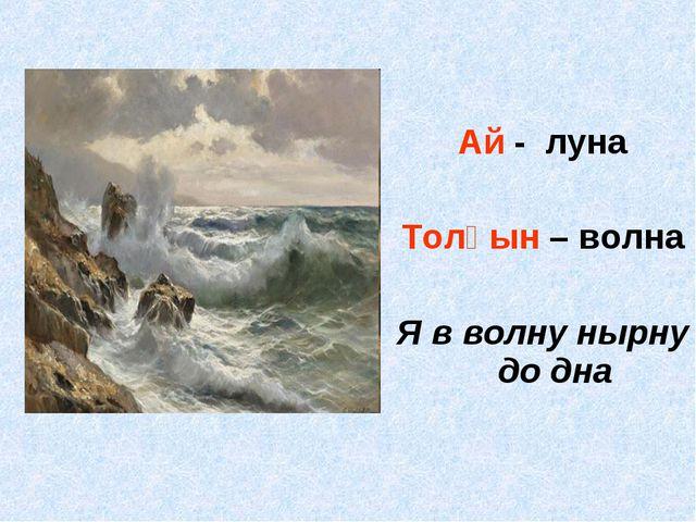 Ай - луна Толқын – волна Я в волну нырну до дна