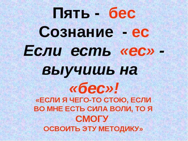 Пять - бес Сознание - ес Если есть «ес» - выучишь на «бес»! «ЕСЛИ Я ЧЕГО-ТО С...