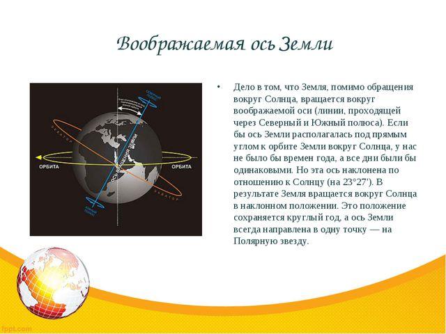 Воображаемая ось Земли Дело в том, что Земля, помимо обращения вокруг Солнца,...