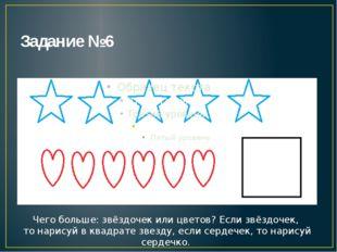 Задание №6 Чего больше: звёздочек или цветов? Если звёздочек, то нарисуй в кв