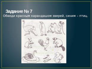 Задание № 7 Обведи красным карандашом зверей, синим – птиц.