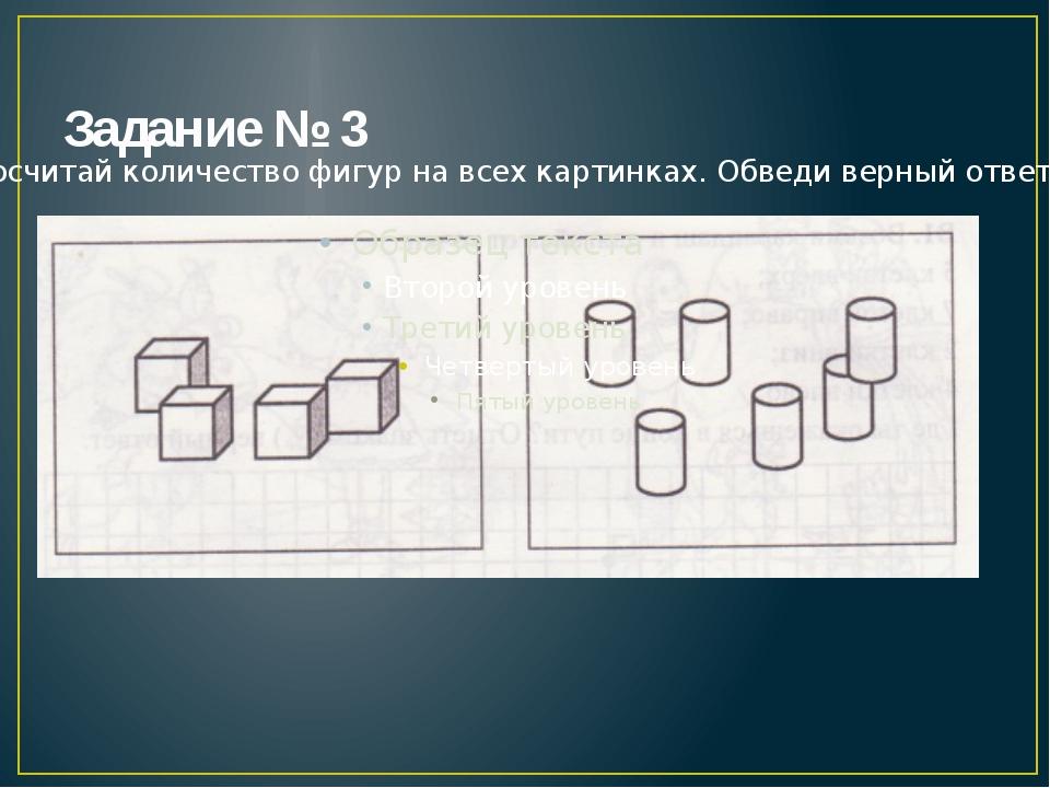 Задание № 3 Посчитай количество фигур на всех картинках. Обведи верный ответ.