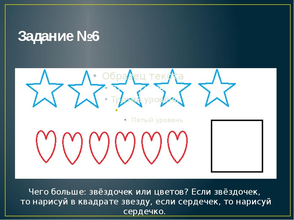 Задание №6 Чего больше: звёздочек или цветов? Если звёздочек, то нарисуй в кв...