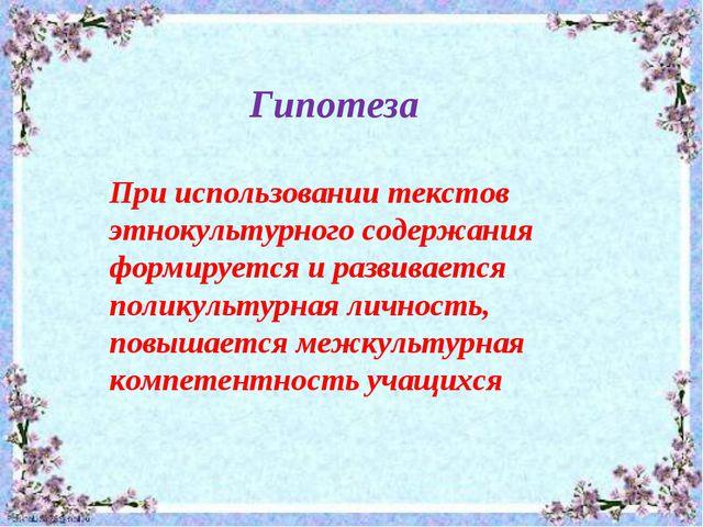 Гипотеза При использовании текстов этнокультурного содержания формируется...