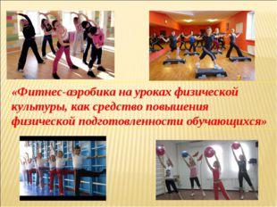 «Фитнес-аэробика на уроках физической культуры, как средство повышения физиче