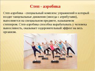 Степ - аэробика Степ-аэробика - специальный комплекс упражнений в который вхо