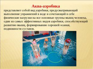 Аква-аэробика представляет собой вид аэробики, предусматривающий выполнение