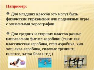 Например: Для младших классов это могут быть физические упражнения или подвиж