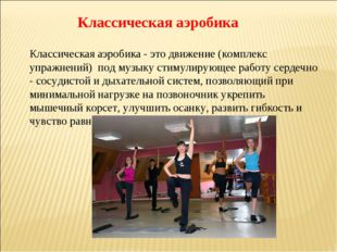Классическая аэробика Классическая аэробика - это движение (комплекс упражнен