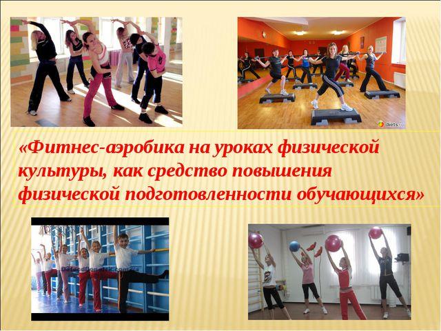 «Фитнес-аэробика на уроках физической культуры, как средство повышения физиче...