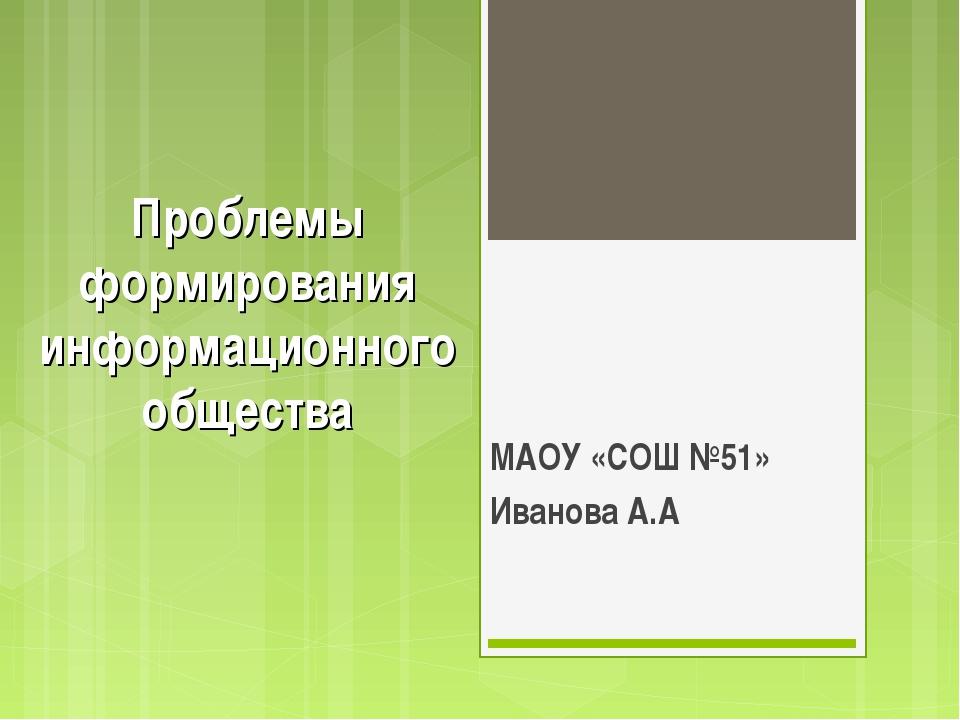 Проблемы формирования информационного общества МАОУ «СОШ №51» Иванова А.А