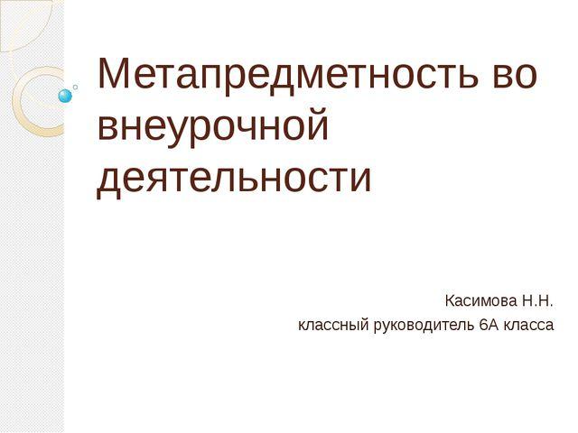 Метапредметность во внеурочной деятельности Касимова Н.Н. классный руководи...