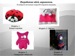 Разработка идей, вариантов. Я выбрала несколько моделей подушек-игрушек. Моде